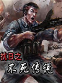 <em>抗日</em>之不死传说小说全本阅读