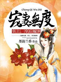 宠妻无度:皇上,皇后嫁到小说全本阅读