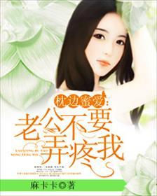 枕边蜜爱:老公不要弄疼我小说全本阅读