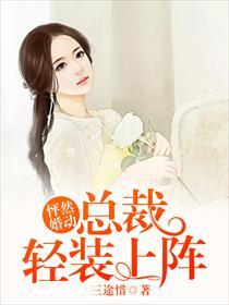 怦然婚动:总裁轻装上阵小说全本阅读