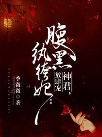 腹黑纨绔妃:神君,放肆宠小说全本阅读