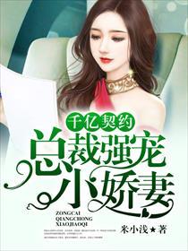 千亿契约:总裁强宠小娇妻小说全本阅读