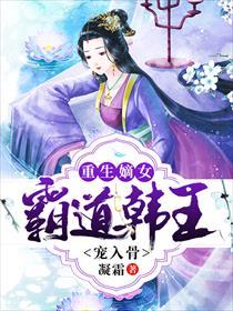 重生嫡女:霸道韩王宠入骨小说全本阅读